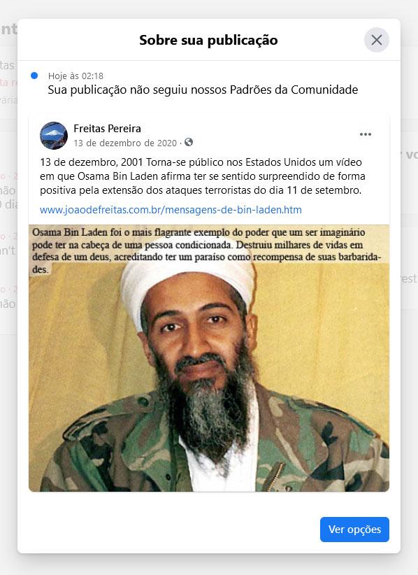 """Osama Bin Laden foi o mais flagrante exemplo do poder que um ser imaginário pode ter na cabeça de uma pessoa condicionada. Destruiu milhares de vidas em defesa de um deus, acreditando ter um paraíso como recompensa de suas barbaridades. Até 1º de maio 2011,  acreditando nisso, ele cumpriu fielmente o dever imposto pelo Alcorão: """"Deus cobrará dos fiéis o sacrifício de seus bens e pessoas, em troca do Paraíso. Combaterão pela causa de Deus, matarão e serão mortos"""".  (Surata, 9:11). Mas não podemos falar disso no Facebook: ofende os padrões da rede."""